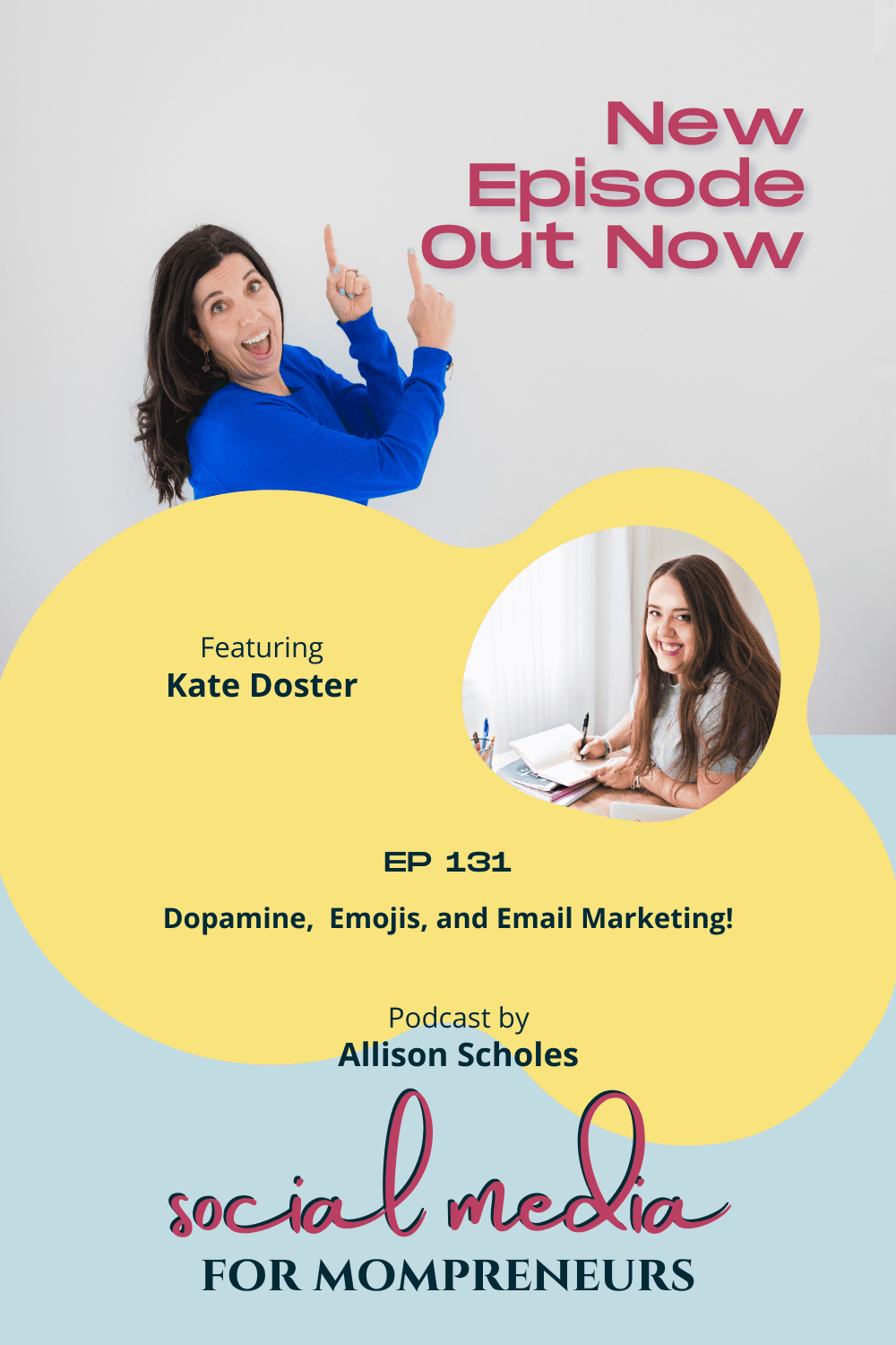 """Top portion contains a photo of Allison Scholes, a white femaile with long dark brown hair that is down. She is wearing a dark blue long sleeve shirt and pointing up with both hands. near her hands are the words """"New Episode Out Now"""" Center of the image is the words """"Featuring Kate Doster"""" on the right and a rounded image of Kate Doster, a white female with long brown hair that is down and a grey short-sleeve tee-shirt, is sitting at a desk holding a pen in her right hand and a notebook in her left that rests on the desk. Under these are the words """" EP 131 Dopamine, Emojis, and Email Marketing. Podcast by Allison Scholes"""". The logo for the podcast Social Media for Mompreneurs is under this. This image is found in the blog post for the episode listed on it, with the blog titled """"Easily Write Effective Emails That Delight Your People Every Week"""""""